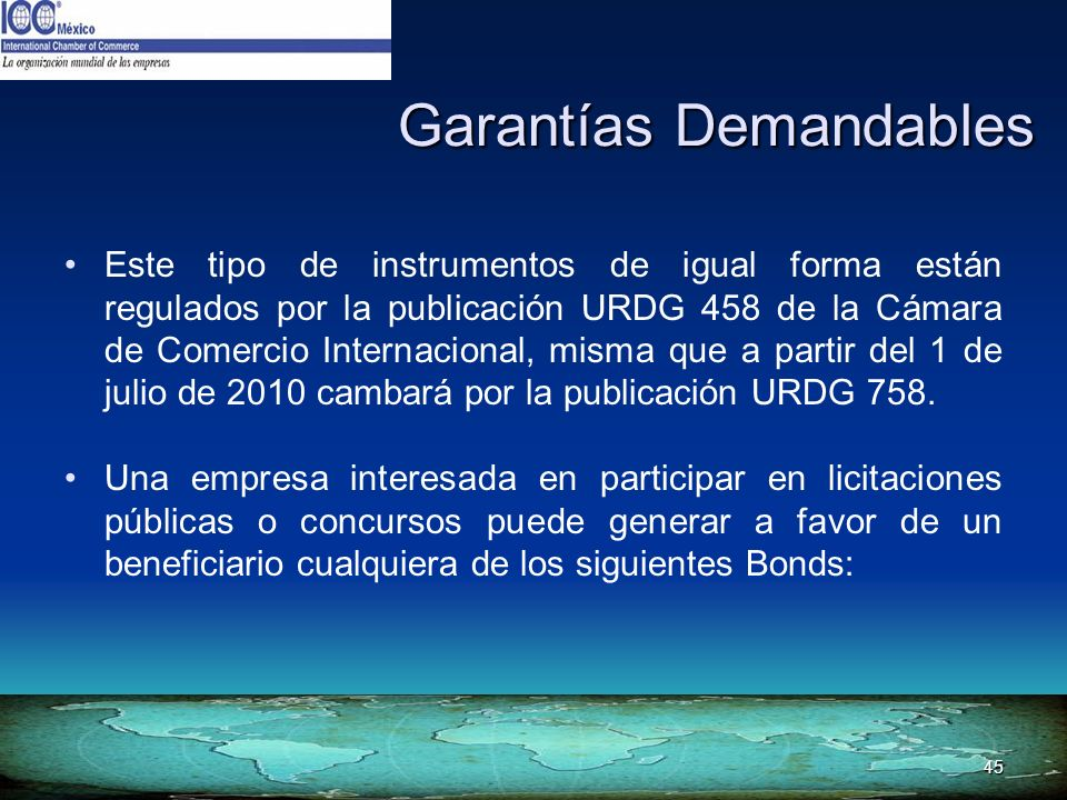 45 Garantías Demandables Este tipo de instrumentos de igual forma están regulados por la publicación URDG 458 de la Cámara de Comercio Internacional,