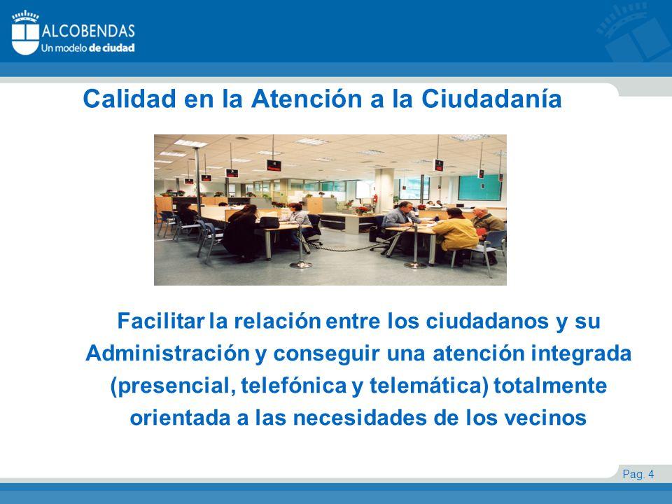 Pag. 4 Calidad en la Atención a la Ciudadanía Facilitar la relación entre los ciudadanos y su Administración y conseguir una atención integrada (prese