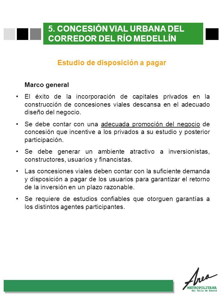 31 Octubre 2007 5. CONCESIÓN VIAL URBANA DEL CORREDOR DEL RÍO MEDELLÍN Estudio de disposición a pagar Marco general El éxito de la incorporación de ca