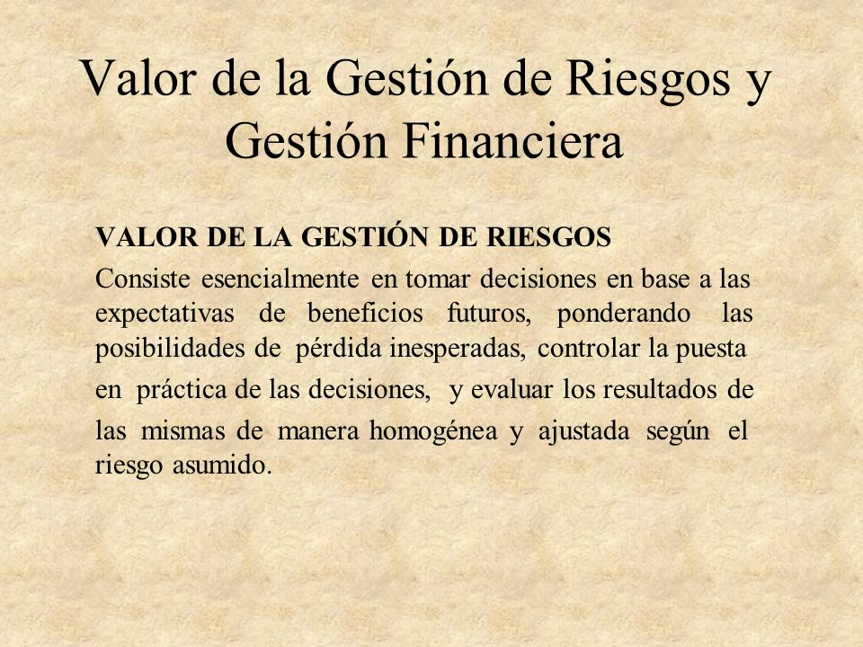 Valor de la Gestión de Riesgos y Gestión Financiera VALOR DE LA GESTIÓN DE RIESGOS Consiste esencialmente en tomar decisiones en base a las expectativ