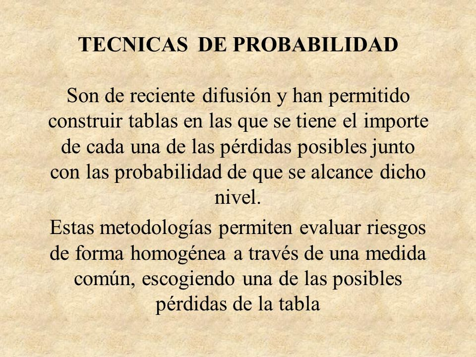 TECNICAS DE PROBABILIDAD Son de reciente difusión y han permitido construir tablas en las que se tiene el importe de cada una de las pérdidas posibles