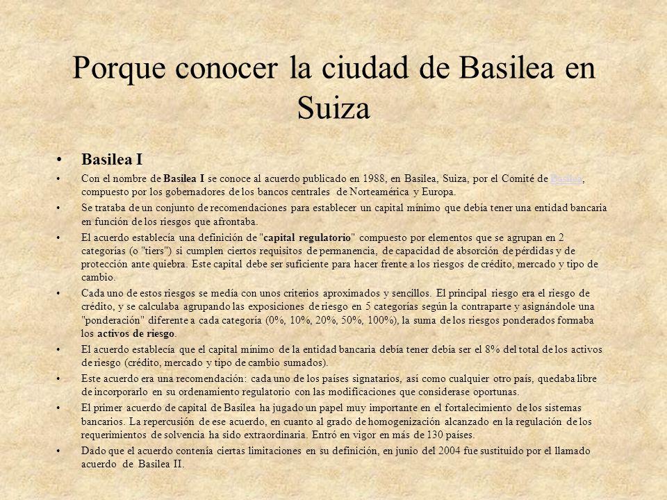 Porque conocer la ciudad de Basilea en Suiza Basilea I Con el nombre de Basilea I se conoce al acuerdo publicado en 1988, en Basilea, Suiza, por el Co