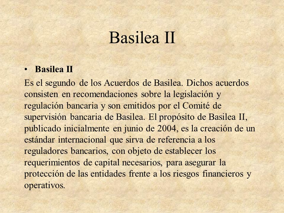 Basilea II Es el segundo de los Acuerdos de Basilea. Dichos acuerdos consisten en recomendaciones sobre la legislación y regulación bancaria y son emi