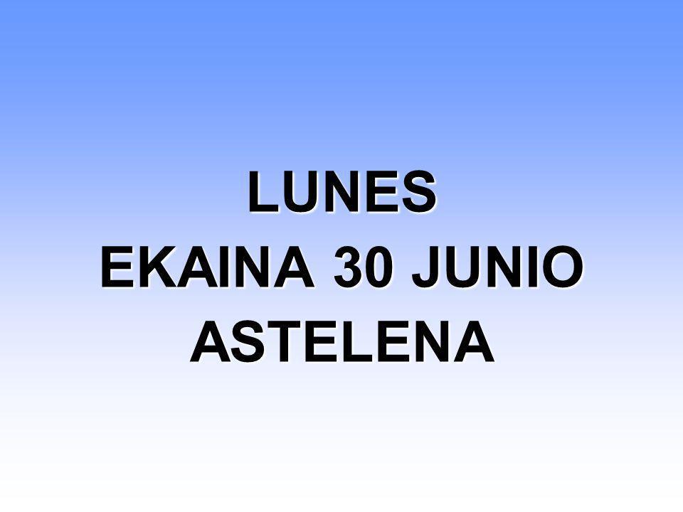 LUNES EKAINA 30 JUNIO ASTELENA LUNES EKAINA 30 JUNIO ASTELENA