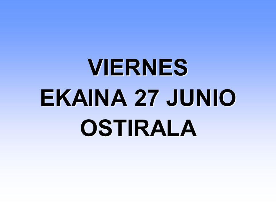 VIERNES EKAINA 27 JUNIO OSTIRALA VIERNES EKAINA 27 JUNIO OSTIRALA