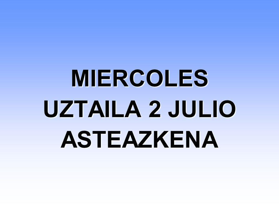 MIERCOLES UZTAILA 2 JULIO ASTEAZKENA MIERCOLES UZTAILA 2 JULIO ASTEAZKENA