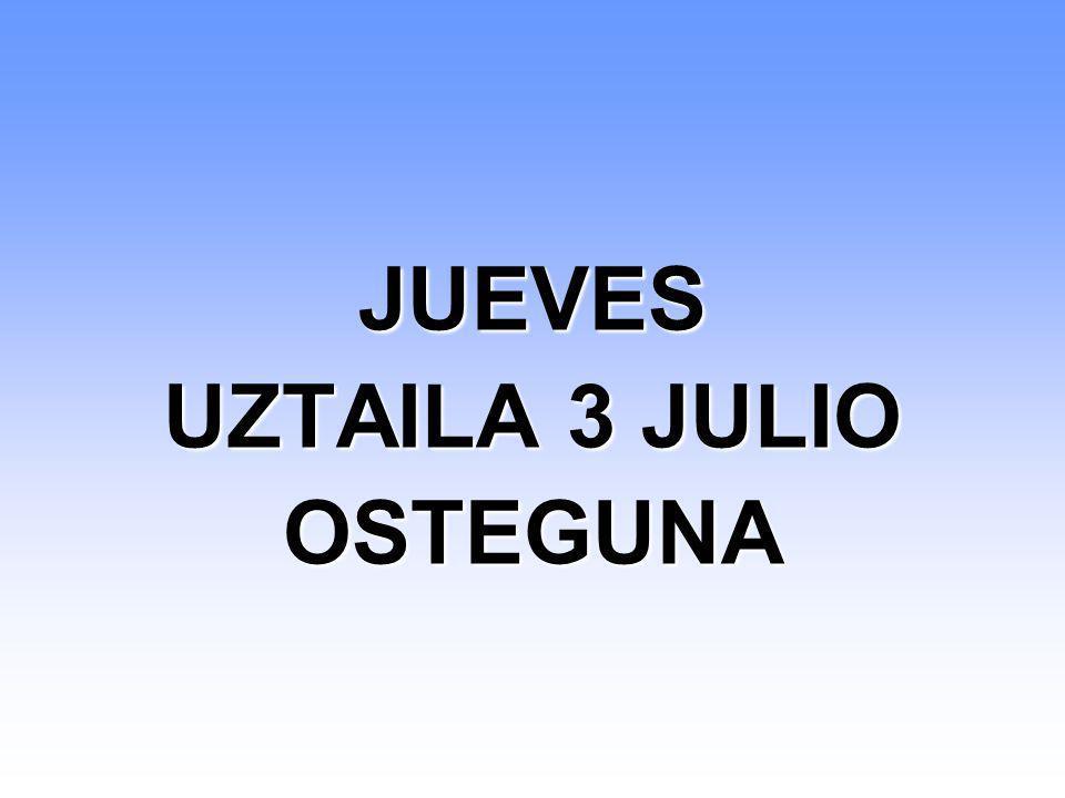 JUEVES UZTAILA 3 JULIO OSTEGUNA JUEVES UZTAILA 3 JULIO OSTEGUNA