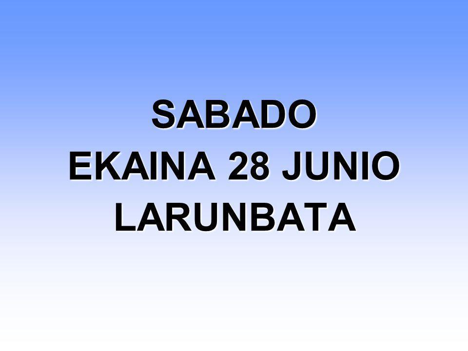 SABADO EKAINA 28 JUNIO LARUNBATA SABADO EKAINA 28 JUNIO LARUNBATA