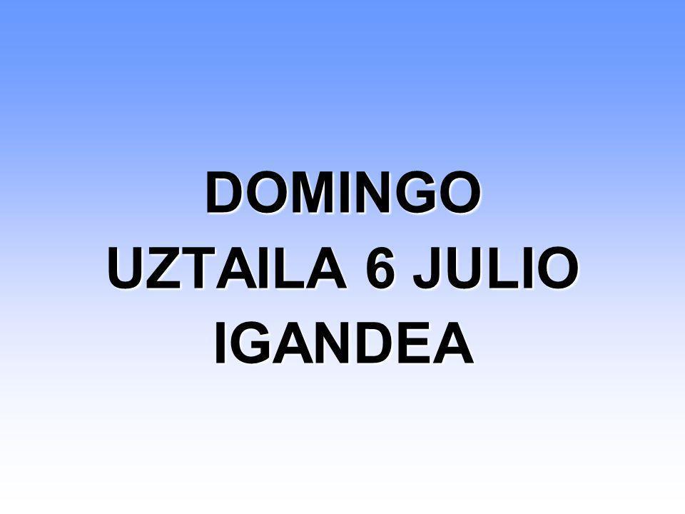 DOMINGO UZTAILA 6 JULIO IGANDEA DOMINGO UZTAILA 6 JULIO IGANDEA