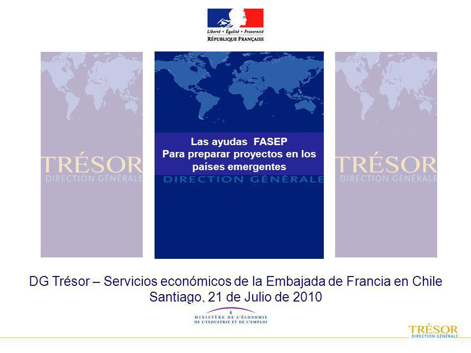 DG Trésor – Servicios económicos de la Embajada de Francia en Chile Santiago, 21 de Julio de 2010 Las ayudas FASEP Para preparar proyectos en los países emergentes