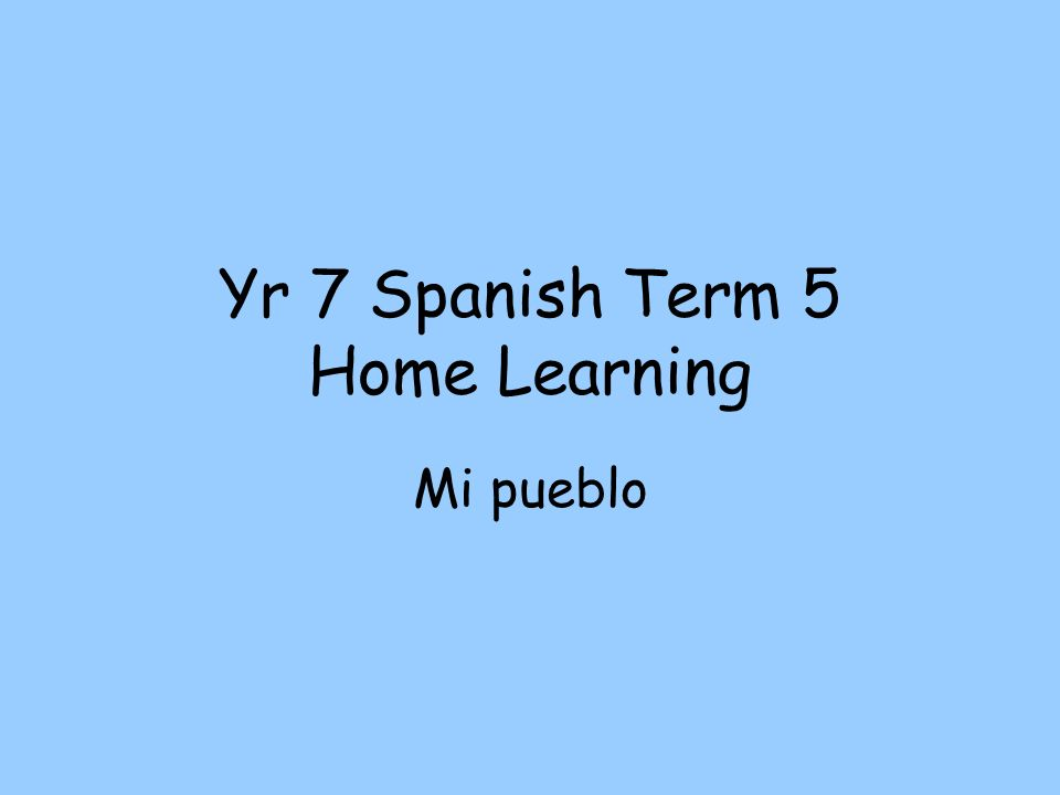 Yr 7 Spanish Term 5 Home Learning Mi pueblo