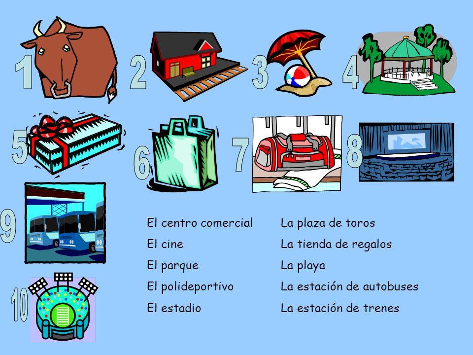 El centro comercial El cine El parque El polideportivo El estadio La plaza de toros La tienda de regalos La playa La estación de autobuses La estación
