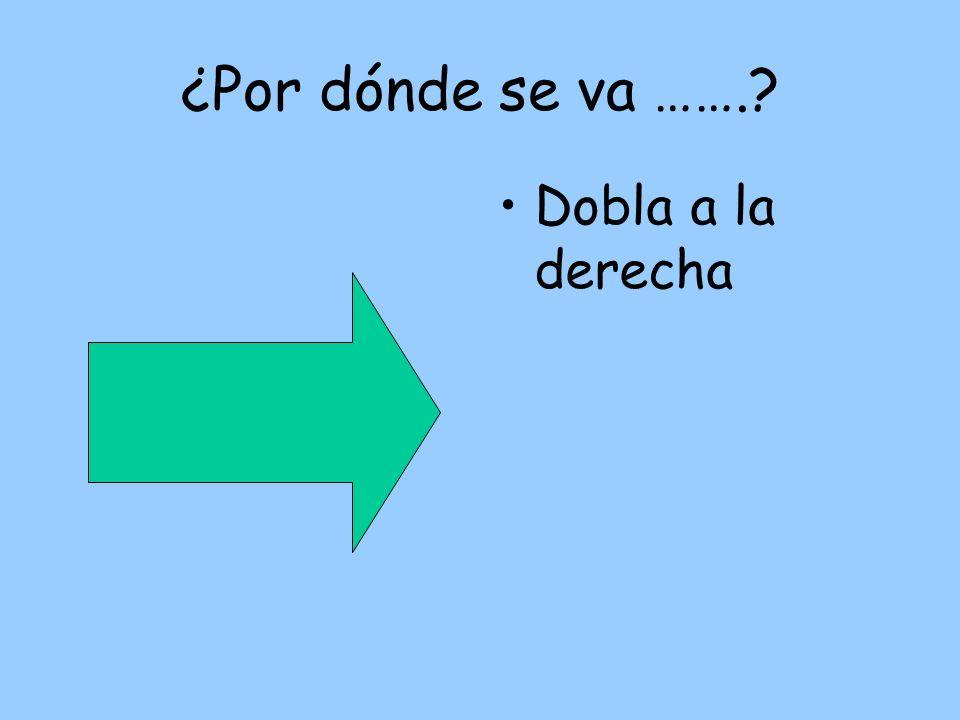 Dobla a la derecha ¿Por dónde se va …….?