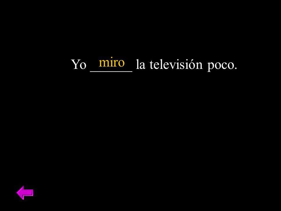 Yo ______ la televisión poco. miro