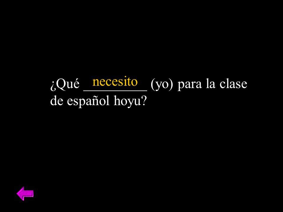 ¿Qué _________ (yo) para la clase de español hoyu? necesito