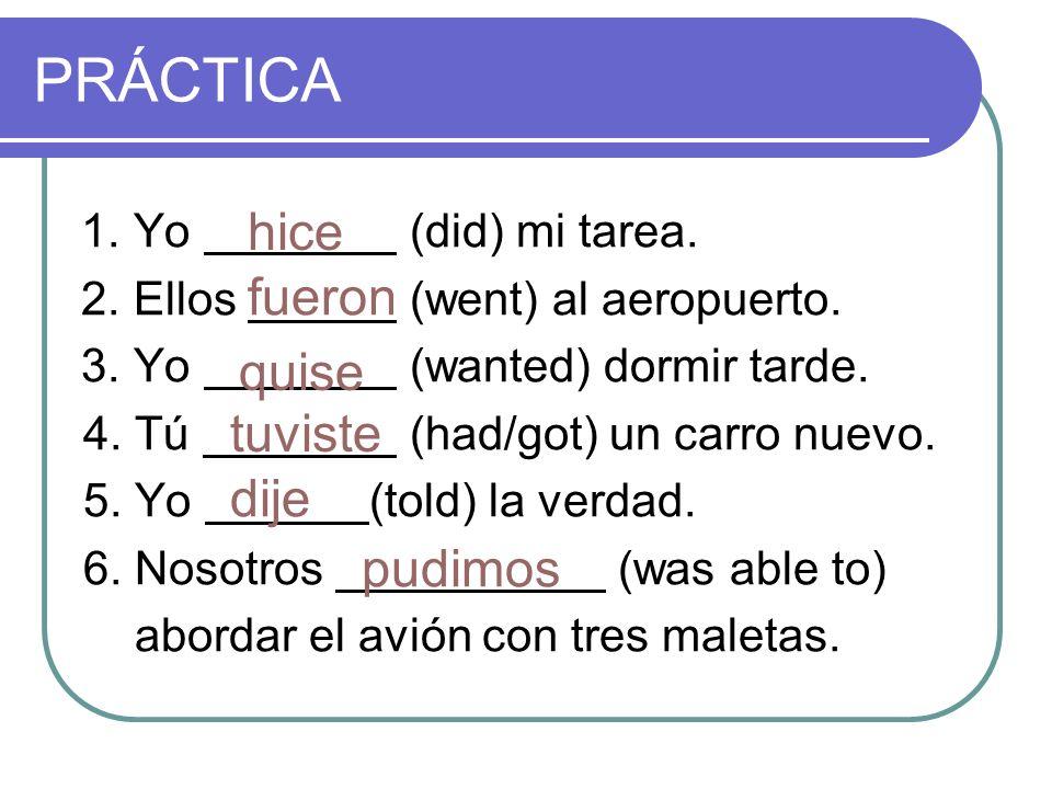 PRÁCTICA 1. Yo (did) mi tarea. 2. Ellos (went) al aeropuerto. 3. Yo (wanted) dormir tarde. 4. Tú (had/got) un carro nuevo. 5. Yo (told) la verdad. 6.