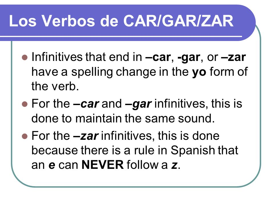 Los Verbos de CAR/GAR/ZAR Infinitives that end in –car, -gar, or –zar have a spelling change in the yo form of the verb. For the –car and –gar infinit