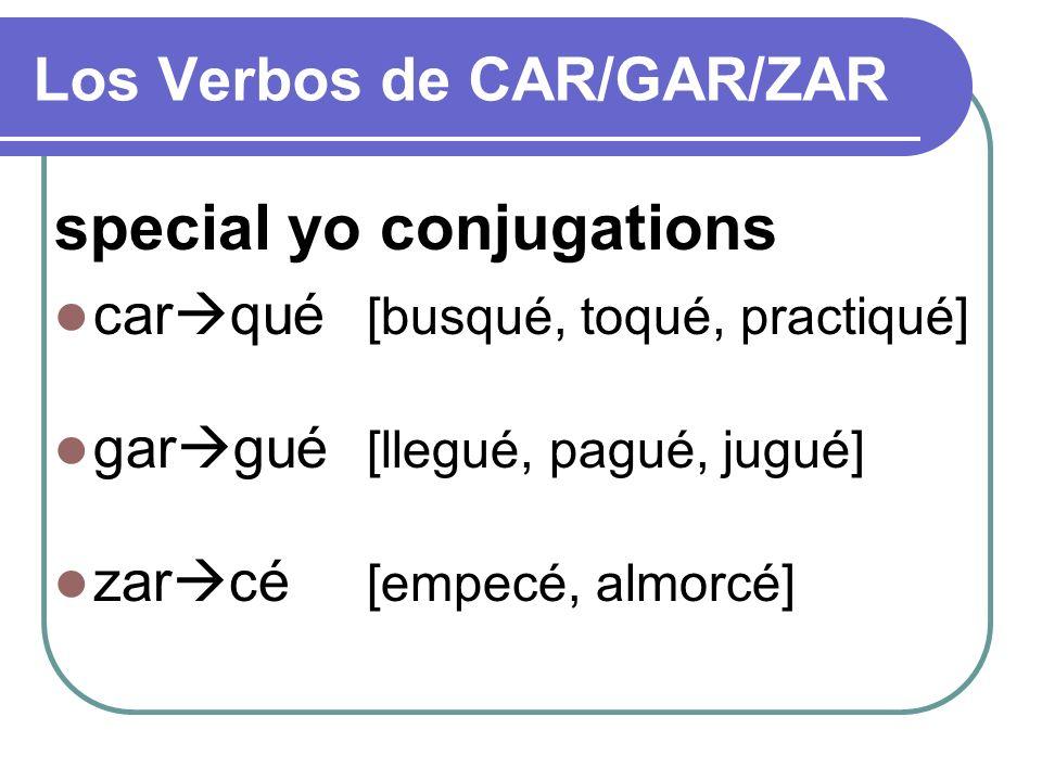 Los Verbos de CAR/GAR/ZAR special yo conjugations car qué [busqué, toqué, practiqué] gar gué [llegué, pagué, jugué] zar cé [empecé, almorcé]