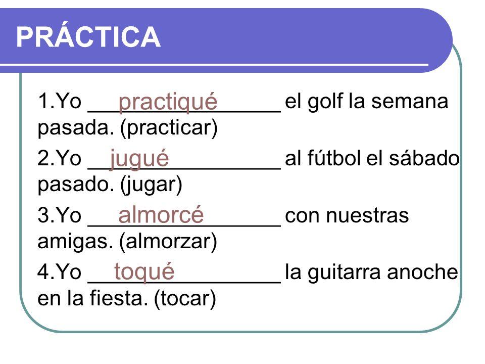 1.Yo ________________ el golf la semana pasada. (practicar) 2.Yo ________________ al fútbol el sábado pasado. (jugar) 3.Yo ________________ con nuestr