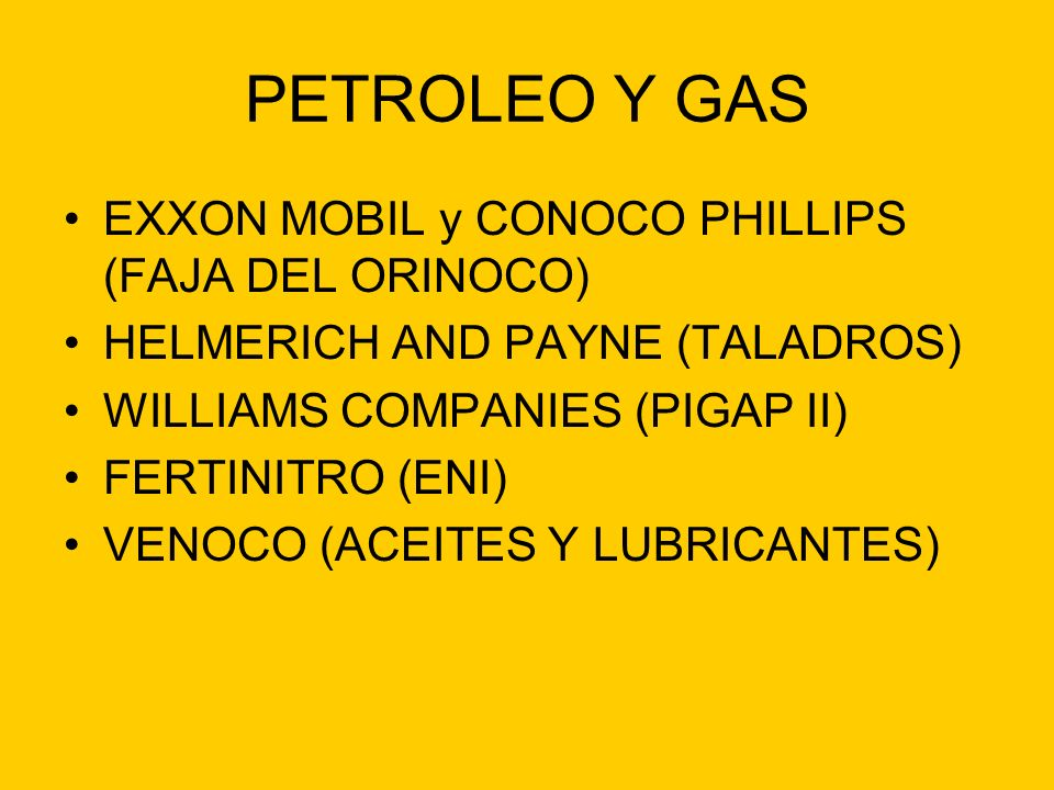 PETROLEO Y GAS EXXON MOBIL y CONOCO PHILLIPS (FAJA DEL ORINOCO) HELMERICH AND PAYNE (TALADROS) WILLIAMS COMPANIES (PIGAP II) FERTINITRO (ENI) VENOCO (