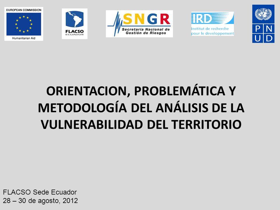 ORIENTACION, PROBLEMÁTICA Y METODOLOGÍA DEL ANÁLISIS DE LA VULNERABILIDAD DEL TERRITORIO FLACSO Sede Ecuador 28 – 30 de agosto, 2012
