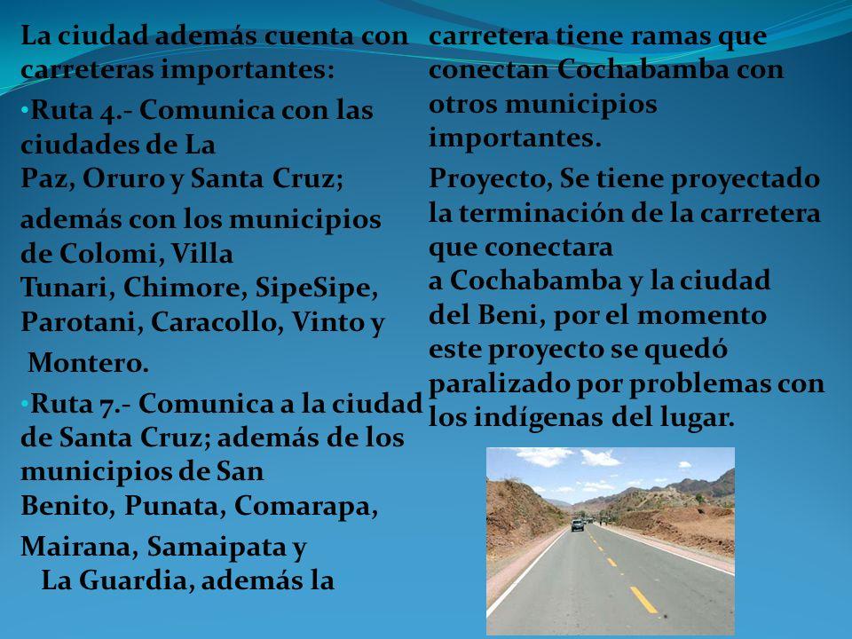 La ciudad además cuenta con carreteras importantes: Ruta 4.- Comunica con las ciudades de La Paz, Oruro y Santa Cruz; además con los municipios de Col