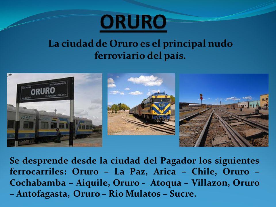 La ciudad de Oruro es el principal nudo ferroviario del país. Se desprende desde la ciudad del Pagador los siguientes ferrocarriles: Oruro – La Paz, A