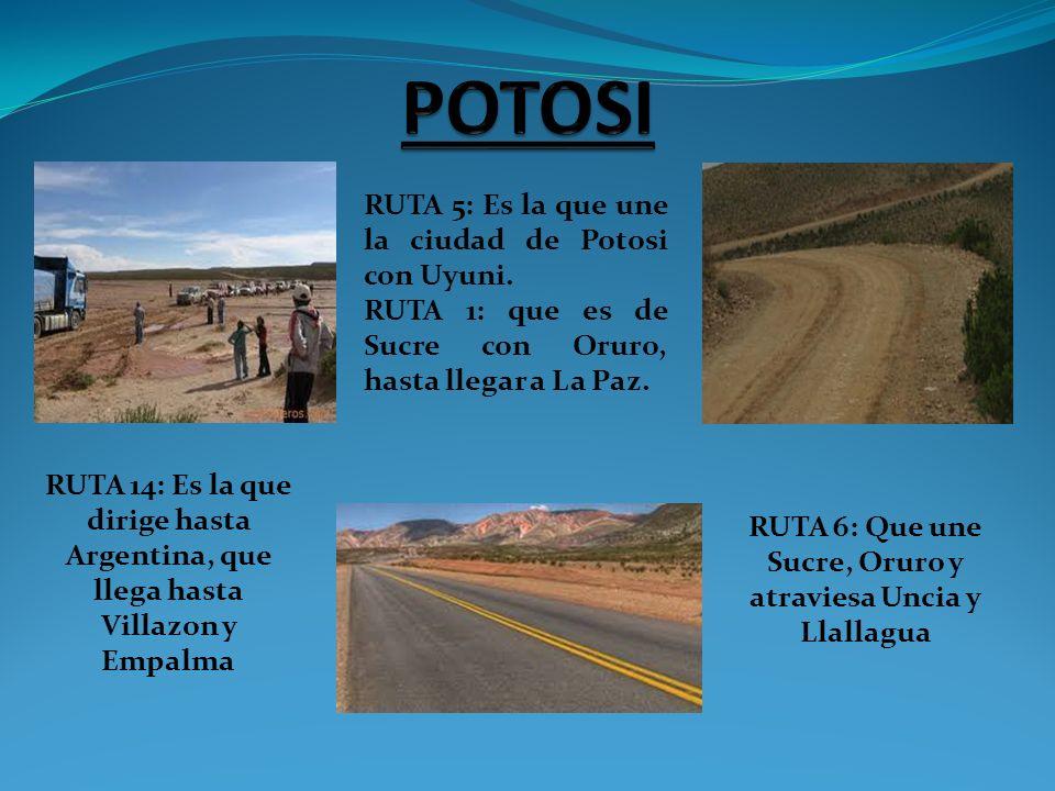 RUTA 5: Es la que une la ciudad de Potosi con Uyuni. RUTA 1: que es de Sucre con Oruro, hasta llegar a La Paz. RUTA 14: Es la que dirige hasta Argenti