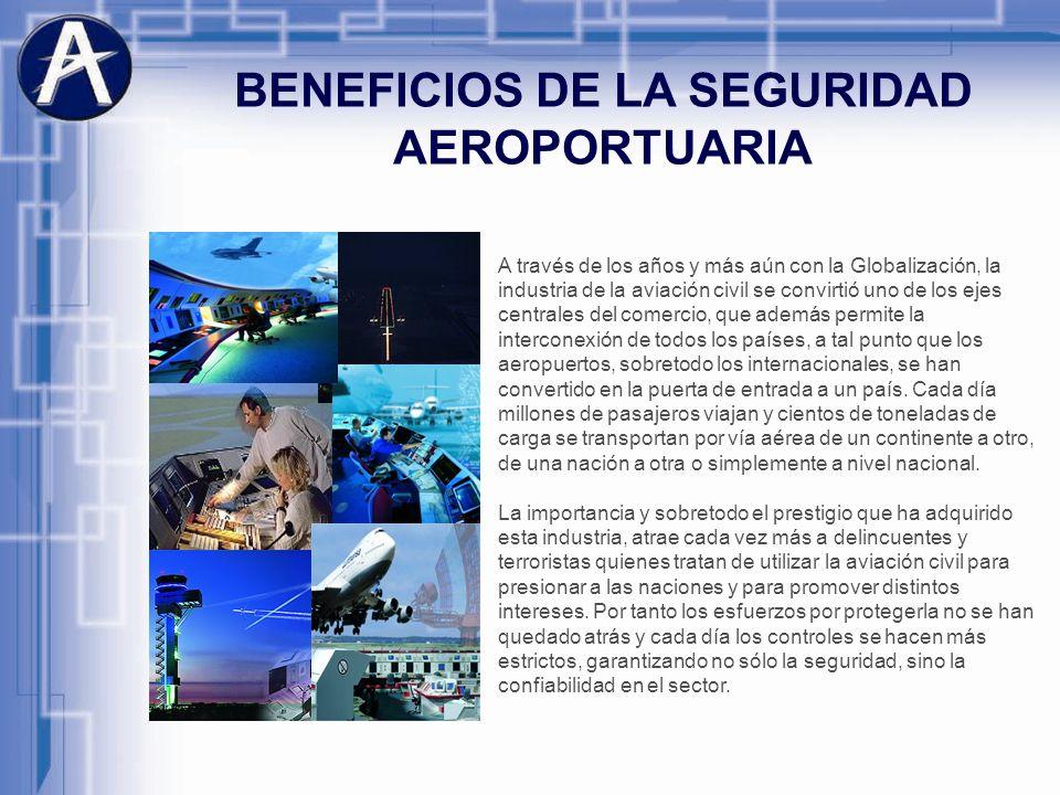 BENEFICIOS DE LA SEGURIDAD AEROPORTUARIA A través de los años y más aún con la Globalización, la industria de la aviación civil se convirtió uno de lo
