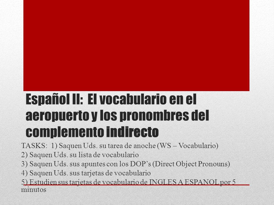 Español II: El vocabulario en el aeropuerto y los pronombres del complemento indirecto TASKS: 1) Saquen Uds. su tarea de anoche (WS – Vocabulario) 2)