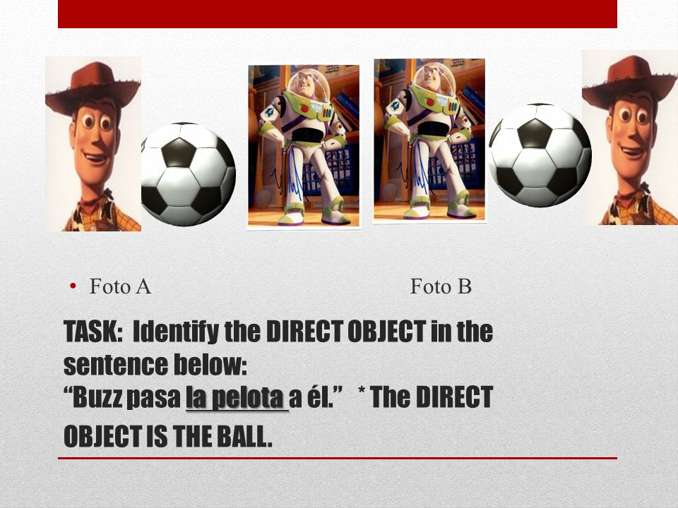 la pelota TASK: Identify the DIRECT OBJECT in the sentence below: Buzz pasa la pelota a él.