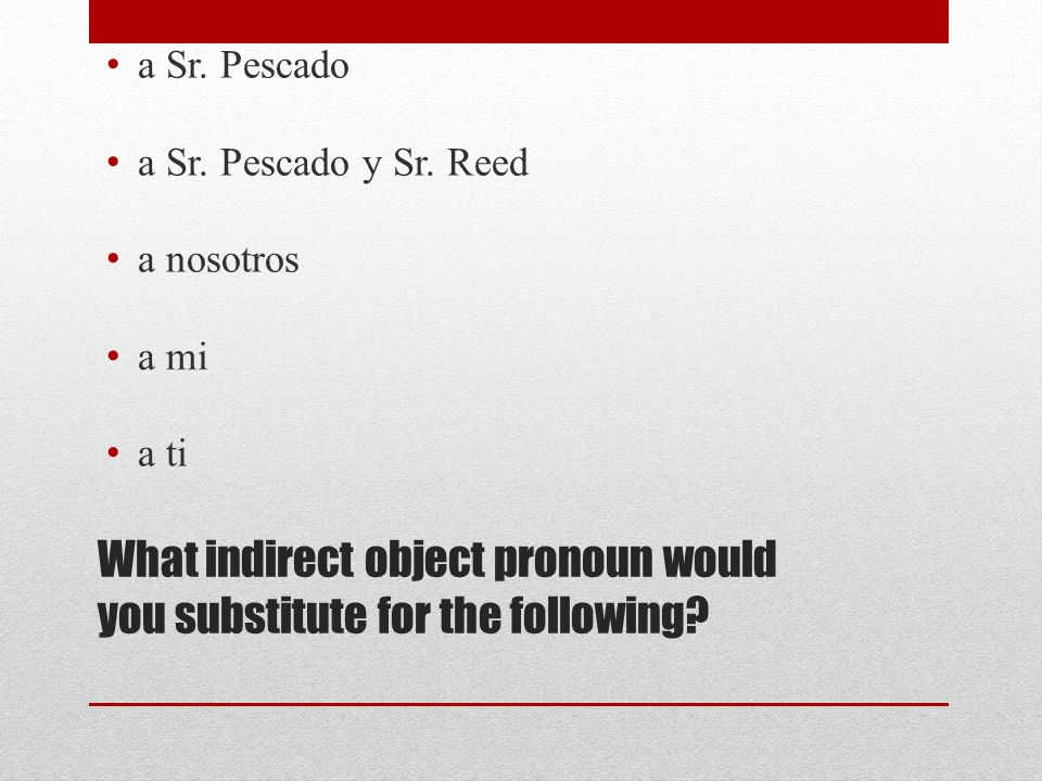 What indirect object pronoun would you substitute for the following.