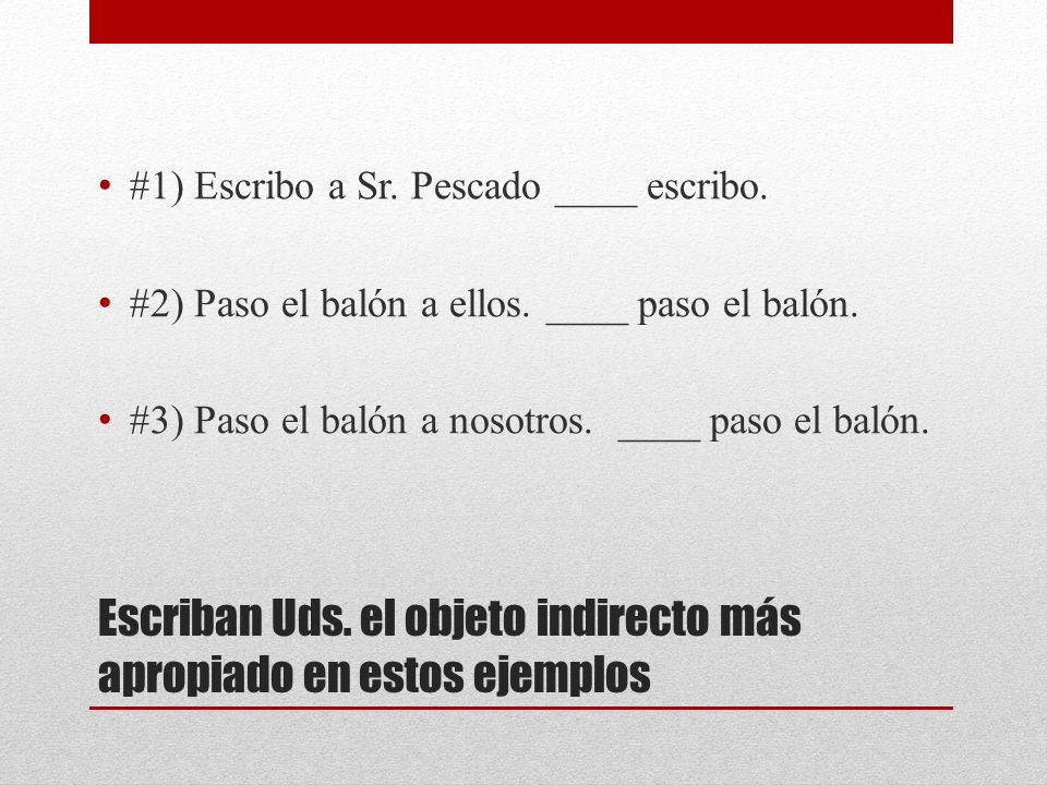 Escriban Uds. el objeto indirecto más apropiado en estos ejemplos #1) Escribo a Sr. Pescado ____ escribo. #2) Paso el balón a ellos. ____ paso el baló