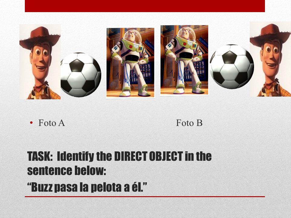 la pelota TASK: Identify the DIRECT OBJECT in the sentence below: Buzz pasa la pelota a él.