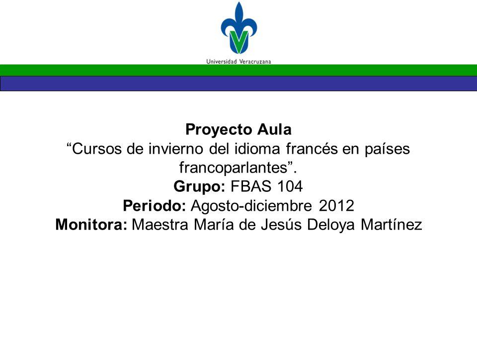 Proyecto Aula Cursos de invierno del idioma francés en países francoparlantes. Grupo: FBAS 104 Periodo: Agosto-diciembre 2012 Monitora: Maestra María