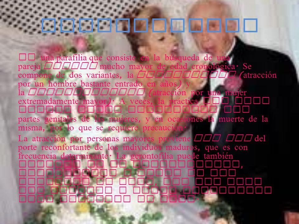 GERONTOFILIA Es una parafilia que consiste en la búsqueda de una pareja sexual mucho mayor de edad cronológica. Se compone de dos variantes, la alfame