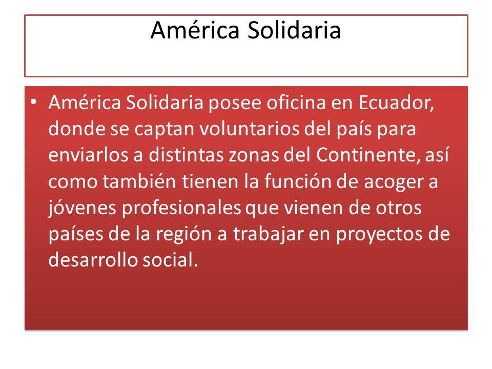 América Solidaria América Solidaria posee oficina en Ecuador, donde se captan voluntarios del país para enviarlos a distintas zonas del Continente, así como también tienen la función de acoger a jóvenes profesionales que vienen de otros países de la región a trabajar en proyectos de desarrollo social.