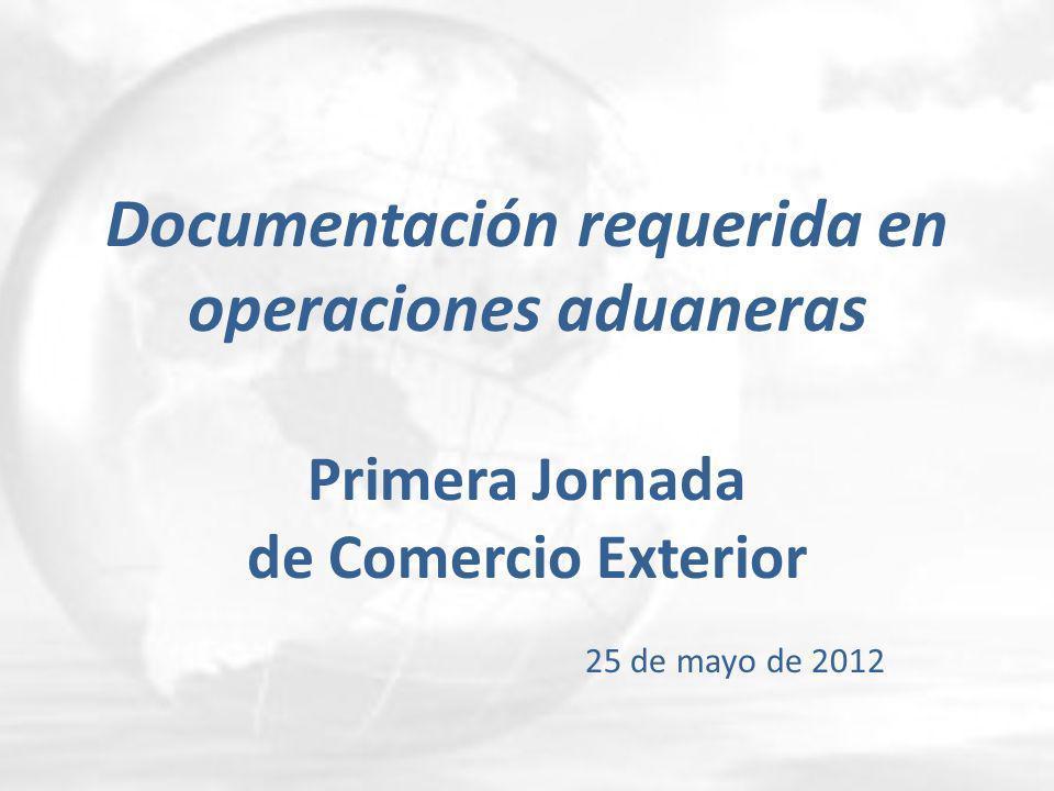 Documentación requerida en operaciones aduaneras Primera Jornada de Comercio Exterior 25 de mayo de 2012