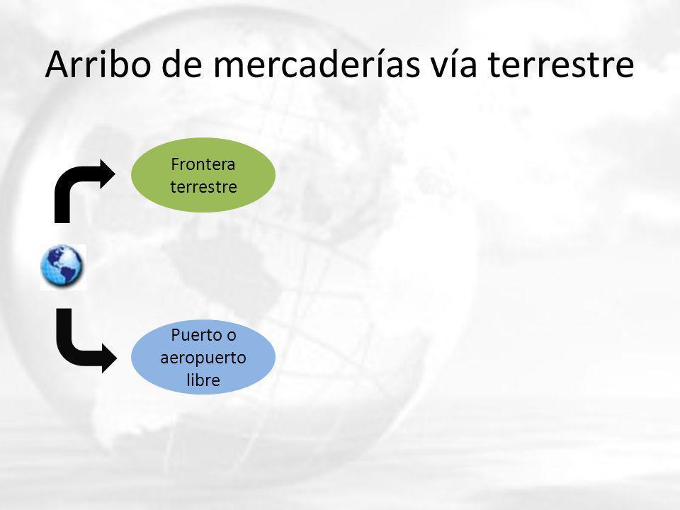 Arribo de mercaderías vía terrestre Frontera terrestre Puerto o aeropuerto libre