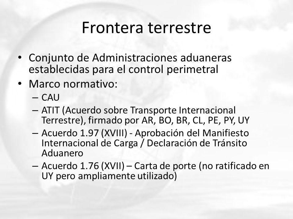 Frontera terrestre Conjunto de Administraciones aduaneras establecidas para el control perimetral Marco normativo: – CAU – ATIT (Acuerdo sobre Transporte Internacional Terrestre), firmado por AR, BO, BR, CL, PE, PY, UY – Acuerdo 1.97 (XVIII) - Aprobación del Manifiesto Internacional de Carga / Declaración de Tránsito Aduanero – Acuerdo 1.76 (XVII) – Carta de porte (no ratificado en UY pero ampliamente utilizado)