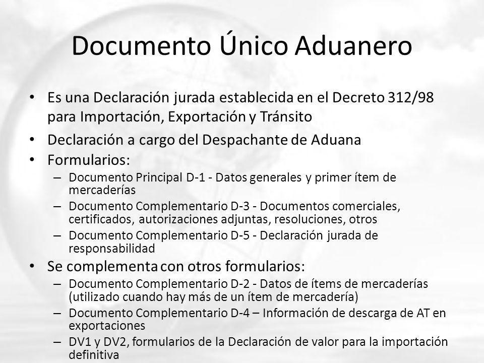 Documento Único Aduanero Es una Declaración jurada establecida en el Decreto 312/98 para Importación, Exportación y Tránsito Declaración a cargo del Despachante de Aduana Formularios: – Documento Principal D-1 - Datos generales y primer ítem de mercaderías – Documento Complementario D-3 - Documentos comerciales, certificados, autorizaciones adjuntas, resoluciones, otros – Documento Complementario D-5 - Declaración jurada de responsabilidad Se complementa con otros formularios: – Documento Complementario D-2 - Datos de ítems de mercaderías (utilizado cuando hay más de un ítem de mercadería) – Documento Complementario D-4 – Información de descarga de AT en exportaciones – DV1 y DV2, formularios de la Declaración de valor para la importación definitiva