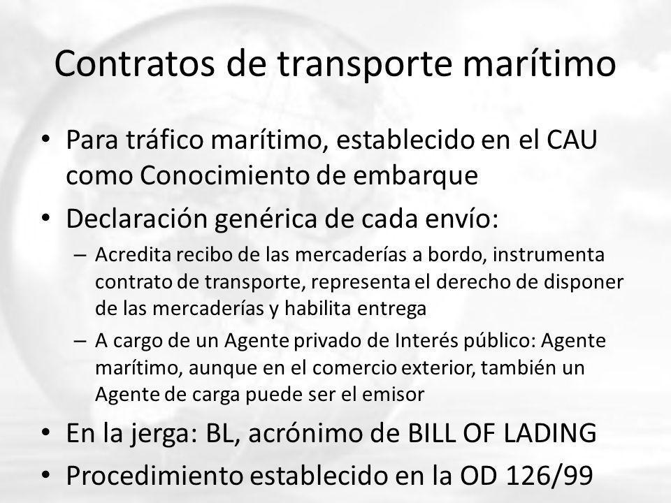 Contratos de transporte marítimo Para tráfico marítimo, establecido en el CAU como Conocimiento de embarque Declaración genérica de cada envío: – Acredita recibo de las mercaderías a bordo, instrumenta contrato de transporte, representa el derecho de disponer de las mercaderías y habilita entrega – A cargo de un Agente privado de Interés público: Agente marítimo, aunque en el comercio exterior, también un Agente de carga puede ser el emisor En la jerga: BL, acrónimo de BILL OF LADING Procedimiento establecido en la OD 126/99