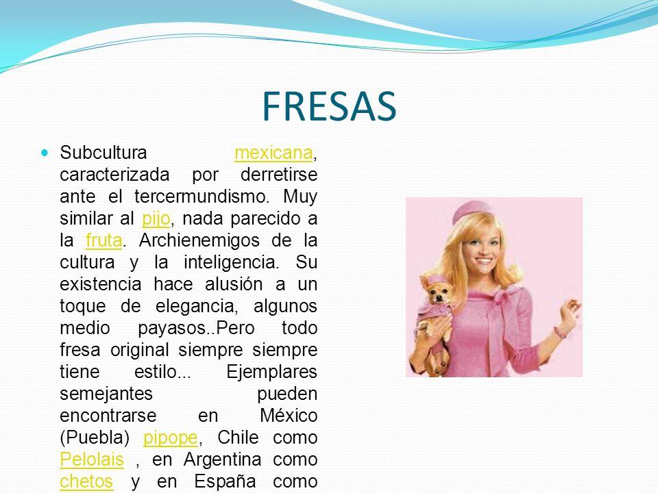 FRESAS Subcultura mexicana, caracterizada por derretirse ante el tercermundismo. Muy similar al pijo, nada parecido a la fruta. Archienemigos de la cu