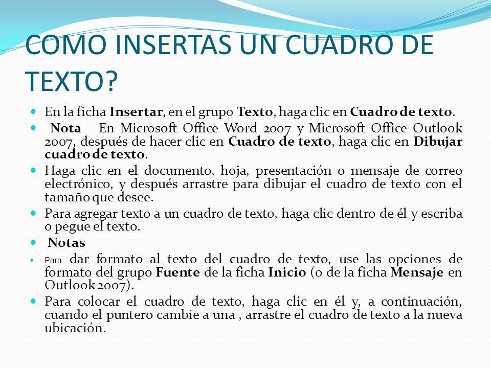 COMO INSERTAS UN CUADRO DE TEXTO? En la ficha Insertar, en el grupo Texto, haga clic en Cuadro de texto. Nota En Microsoft Office Word 2007 y Microsof