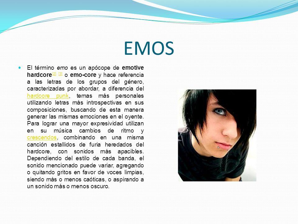 EMOS El término emo es un apócope de emotive hardcore [2] [3] o emo-core y hace referencia a las letras de los grupos del género, caracterizadas por a