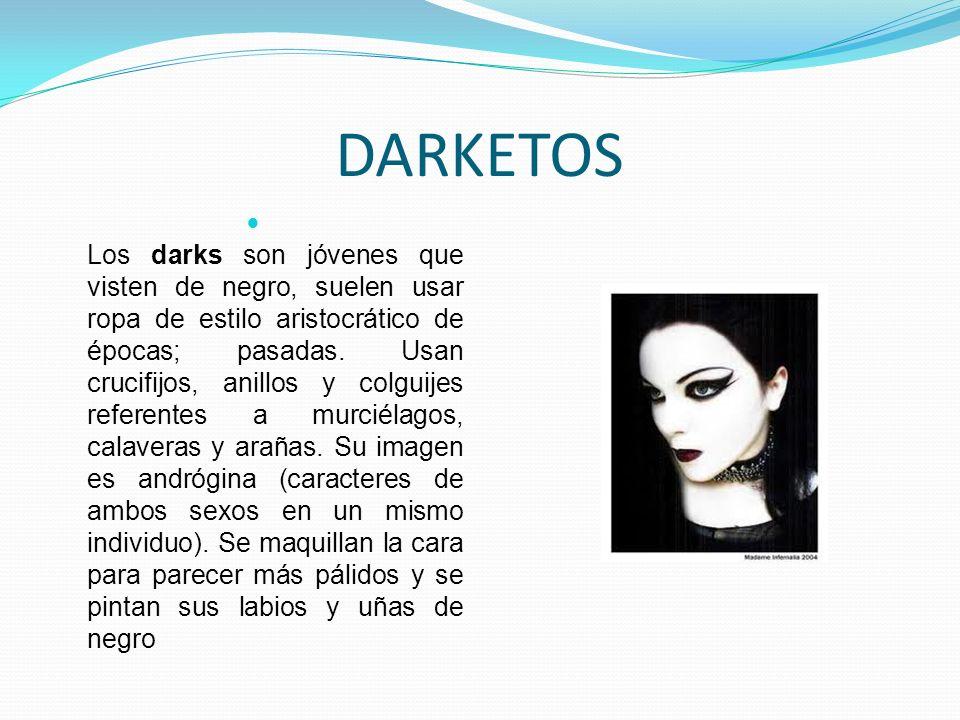 DARKETOS Los darks son jóvenes que visten de negro, suelen usar ropa de estilo aristocrático de épocas; pasadas. Usan crucifijos, anillos y colguijes