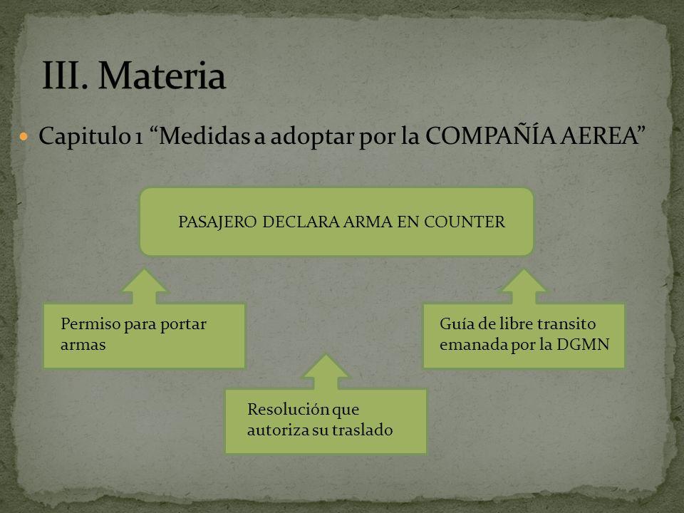 Capitulo 1 Medidas a adoptar por la COMPAÑÍA AEREA PASAJERO DECLARA ARMA EN COUNTER Permiso para portar armas Resolución que autoriza su traslado Guía de libre transito emanada por la DGMN