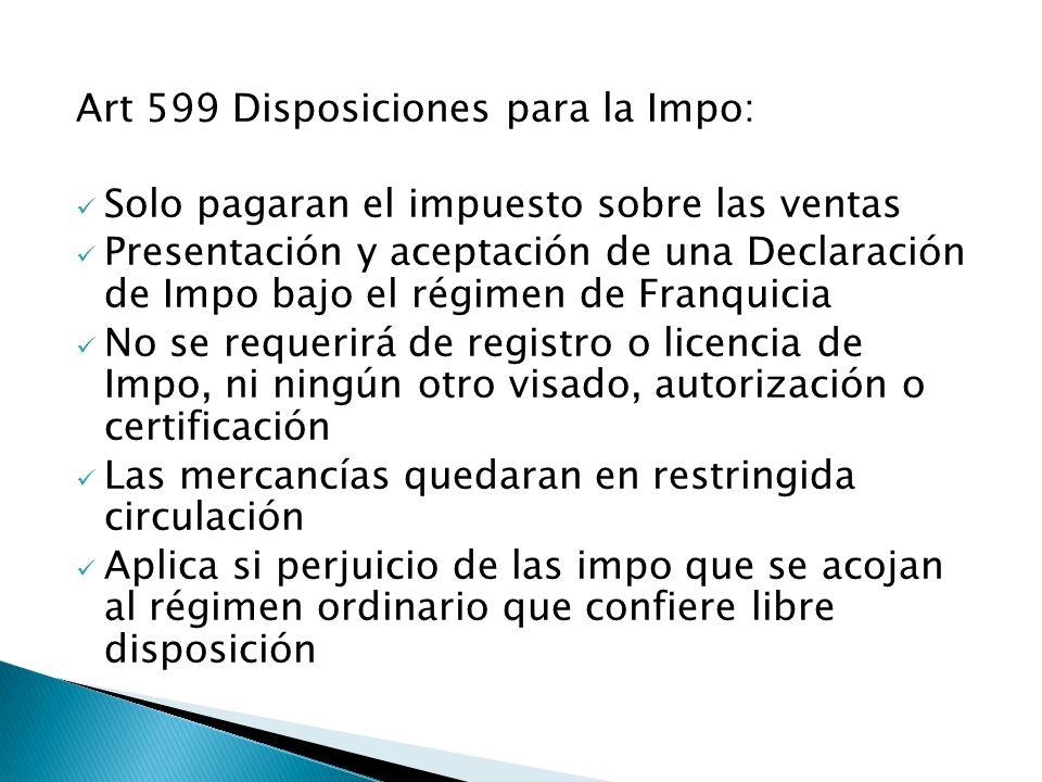 Art 599 Disposiciones para la Impo: Solo pagaran el impuesto sobre las ventas Presentación y aceptación de una Declaración de Impo bajo el régimen de