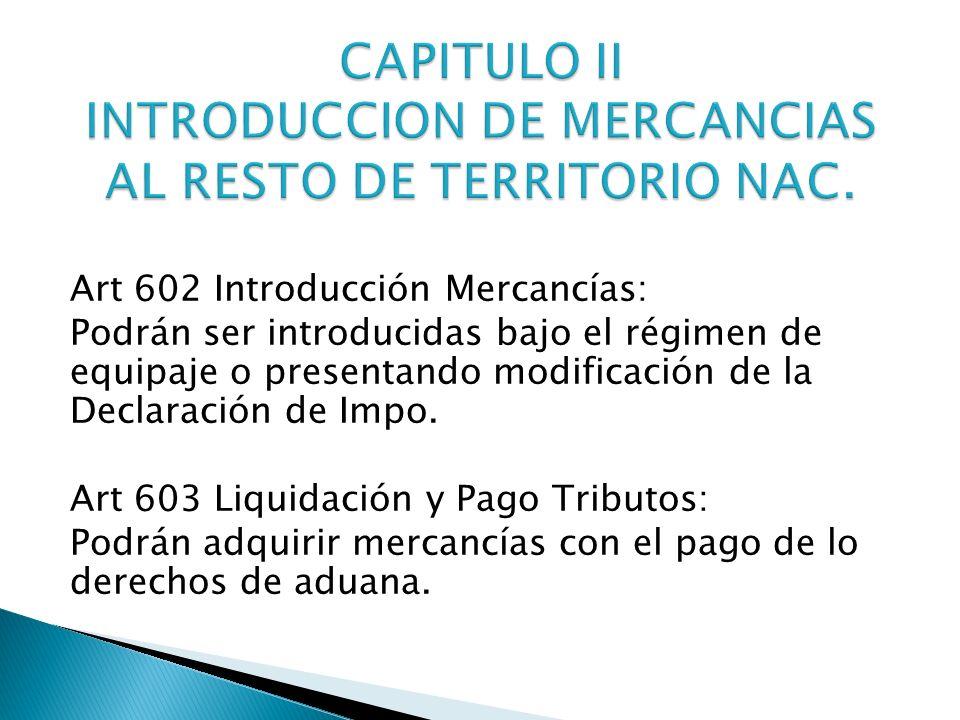 Art 602 Introducción Mercancías: Podrán ser introducidas bajo el régimen de equipaje o presentando modificación de la Declaración de Impo. Art 603 Liq