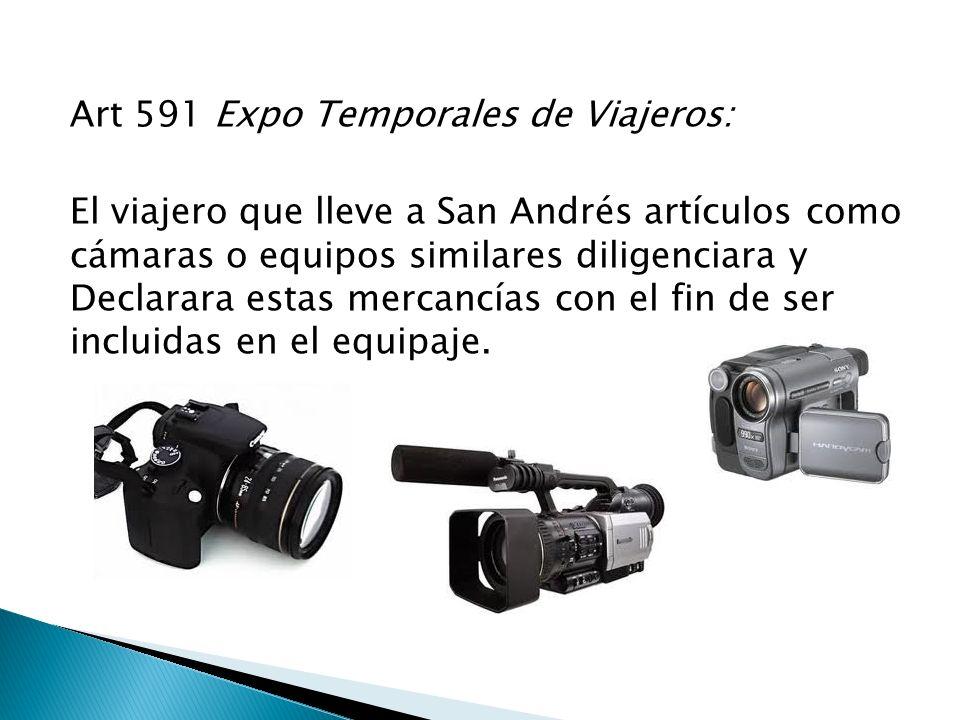 Art 591 Expo Temporales de Viajeros: El viajero que lleve a San Andrés artículos como cámaras o equipos similares diligenciara y Declarara estas merca